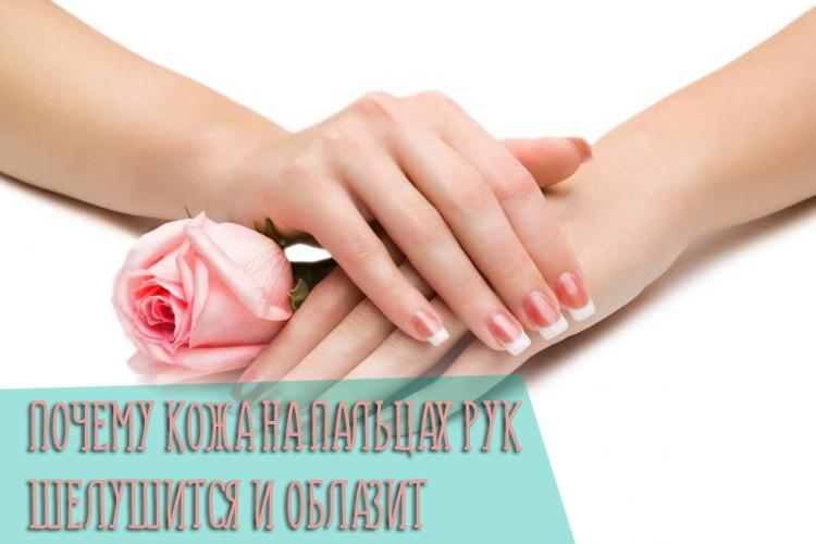 Почему кожа на пальцах рук шелушится и облазит - причины и следствия