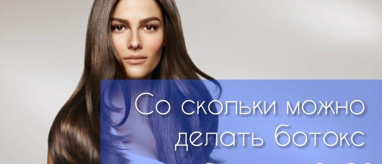 Со скольки лет можно колоть ботокс и делать эту процедуру для волос?